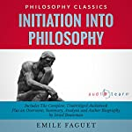 Initiation into Philosophy : The Complete Work Plus an Overview, Summary, Analysis and Author Biography | Emile Faguet,Israel Bouseman