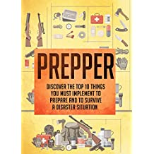 Prepper: Discover The Top 10 Things You Must Implement To Prepare And To Survive A Disaster Situation (Prepping, Prepping for disaster, Prepping on a budget, ... survival, Survival guide for beginners)