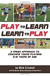 Play to Learn - Learn to Play: A Fresh Approach to Coaching Young Players 5-16 Years Old