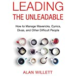Leading the Unleadable: How to Manage Mavericks, Cynics, Divas, and Other Difficult People | Alan Willett