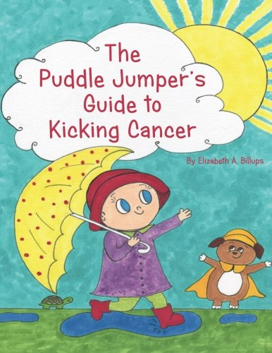 The Puddle Jumper's Guide to Kicking Cancer: A true story about a spunky puddle jumper named Gracie and her dog, Roo, who give readers an honest, ... look at what it's really like to kick cancer.