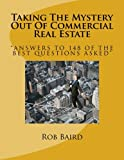 Taking The Mystery Out Of Commercial Real Estate: Answers to 148 of the Best Questions Asked