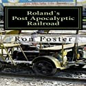 Roland`s Post Apocalyptic Railroad Audiobook by Ron Foster Narrated by Duane Sharp
