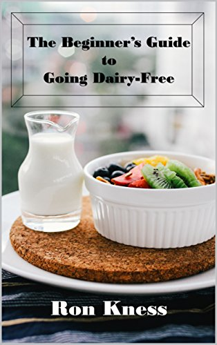 The Beginner's Guide to Going Dairy-Free: A Guide to Nutrition  Without Dairy Products by Ron Kness