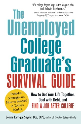 The Unemployed College Graduate's Survival Guide: How To Get Your Life Together, Deal With Debt, And Find A Job After College (Best Entry Level Jobs For College Grads)