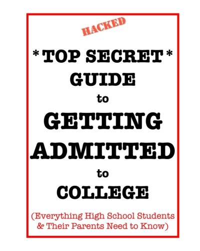 *Top Secret* Guide to Getting Admitted to College: Everything High School Students & Their Parents Need to Know