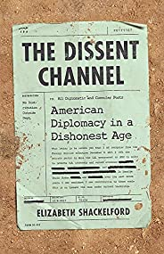 The Dissent Channel: American Diplomacy in a Dishonest Age