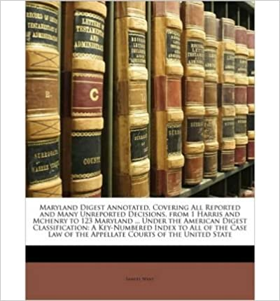 Book Maryland Digest Annotated, Covering All Reported and Many Unreported Decisions, from 1 Harris and McHenry to 123 Maryland ... Under the American Digest Classification: A Key-Numbered Index to All of the Case Law of the Appellate Courts of the United State- Common