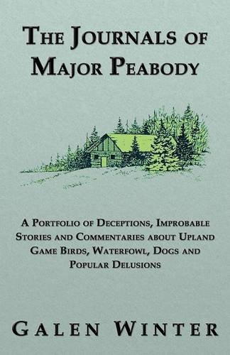 The Journals of Major Peabody: A Portfolio of Deceptions, Improbable Stories and Commentaries about Upland Game Birds, Waterfowl, Dogs and Popular de
