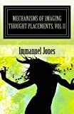 Mechanisms of Imaging Thought Placements, Vol 11, Immanuel Jones, 1491050128