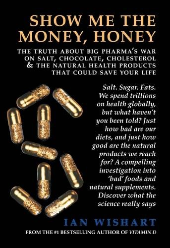 Show Me the Money, Honey: The Truth about Big Pharma's War on Salt, Chocolate, Cholesterol & the Natural Health Products That Could Save Your Life by Ian Wishart
