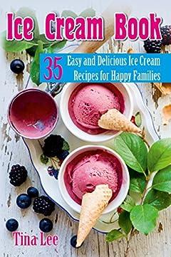 Ice Cream Book: 35 Easy and Delicious Ice Cream Recipes for Happy Families (homemade ice cream, ice cream cookbook, ice cream recipes, delicious dessert)