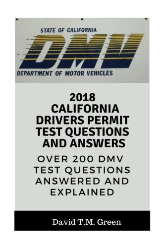 2018 California Drivers Permit Test Questions And Answers: Over 200 California Driver License Test Questions Answered and Explained (California Drivers License Test Questions And Answers)