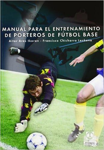 Manual Para El Entrenamiento De Porteros De Fútbol Base Deportes Spanish Edition Ares Ikaran Aitor Chicharro Francisco Tomás 9788480198523 Books