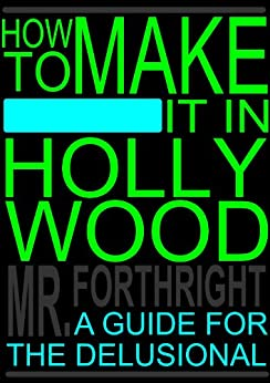 How to Make It in Hollywood: A Guide for the Delusional by [Forthright, Mr.]