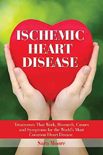 Ischemic Heart Disease: The Causes, Symptoms and Treatments for the World's Most Common Heart Disease