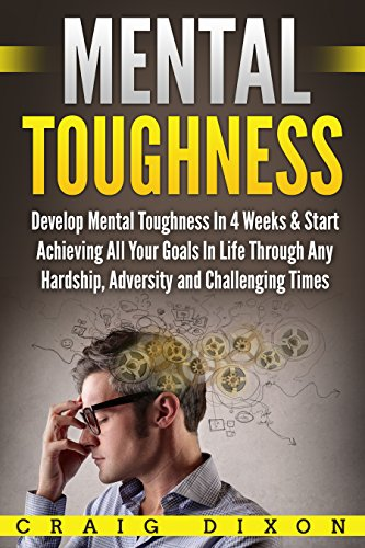 Mental Toughness: Develop Mental Toughness In 4 Weeks & Start Achieving All Your Goals In Life Through Any Hardship, Adversity and Challenging Times