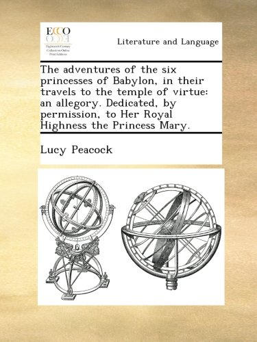 Download The adventures of the six princesses of Babylon, in their travels to the temple of virtue: an allegory. Dedicated, by permission, to Her Royal Highness the Princess Mary. pdf epub