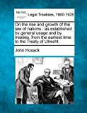 On the rise and growth of the law of nations : as established by general usage and by treaties, from the earliest time to the Treaty of Utrecht, John Hosack, 1240035640