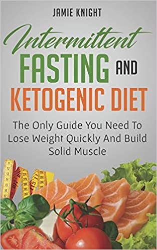 Intermittent Fasting And Ketogenic Diet: The Only Guide You Need To Lose Weight And Build Solid Muscle