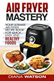 Air Fryer Cookbook: Your Ultimate Air Fryer Recipe CookBook To Fry, Bake, Grill, And Roast (Air Fryer, Paleo, Clean Eating, Healthy Eating, Ketogenic, Anorexia, Gluten Free, Sugar Free,)