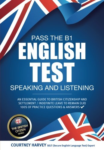 Pass the B1 English Test: Speaking and Listening: An essential guide to british citizenship and settlement / indefinite leave to remain (ILR) 100s of practice questions & answers (English Speaking And Listening Test For Citizenship)