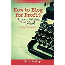 How to Blog for Profit: Without Selling Your Soul: Written by Ruth Soukup, 2014 Edition, Publisher: Ruth Soukup [Paperback]