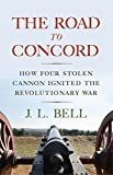 The Road to Concord: How Four Stolen Cannon Ignited the Revolutionary War (Journal of the American Revolution Books)
