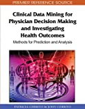 Clinical Data Mining for Physician Decision Making and Investigating Health Outcomes: Methods for Prediction and Analysis (Premier Reference Source)