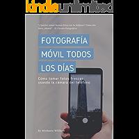 Fotografía Móvil Todos Los Días: Cómo tomar fotos frescas usando la cámara del teléfono (Everyday Mobile Photography  nº 3)