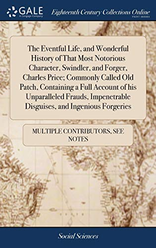 The Eventful Life, and Wonderful History of That Most Notorious Character, Swindler, and Forger, Charles Price; Commonly Called Old Patch, Containing ... Disguises, and Ingenious Forgeries