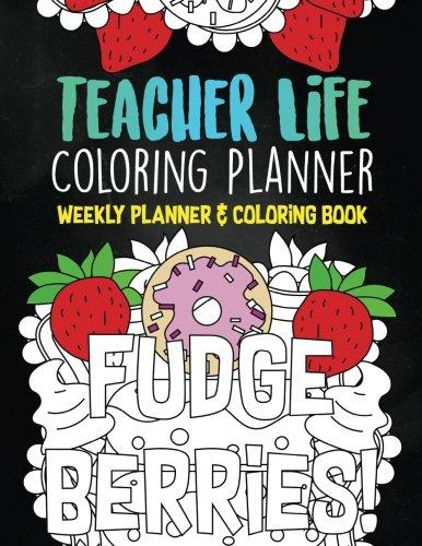 Teacher Life Coloring Planner: A Weekly School Planner and Humorous Coloring Book For Teacher Therapy (weekly planner 2017-2018) (Volume 1)