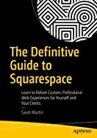 The Definitive Guide to Squarespace: Learn to Deliver Custom, Professional Web Experiences for Yourself and Your Clients Front Cover
