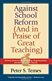 Against School Reform (and in Praise of Great Teaching), Peter S. Temes, 1566634814