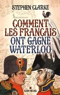 Comment les français ont gagné Waterloo par Stephen Clarke