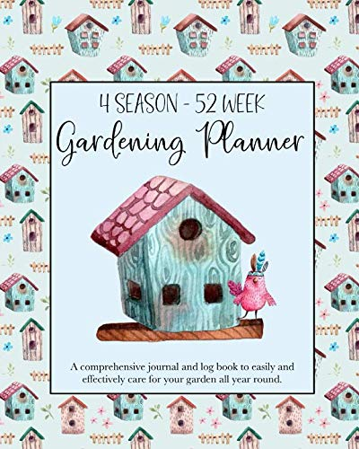 4 Season - 52 Week Gardening Planner: A comprehensive journal and log book to easily and effectively care for your garden all year round. Birdhouse Theme