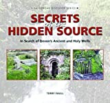 Secrets of the Hidden Source: The Search for the Ancient and Holy Wells of Devon (Halsgrove Discover)