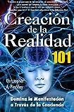 Creacion De La Realidad 101: Dominio de la Manifestacion a Traves de la Conciencia (Spanish Edition)