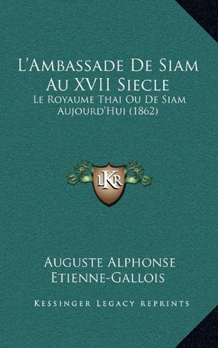 L'Ambassade De Siam Au XVII Siecle: Le Royaume Thai Ou De Siam Aujourd'Hui (1862) (French Edition)