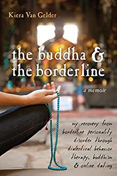 The Buddha and the Borderline: My Recovery from Borderline Personality Disorder through Dialectical Behavior Therapy, Buddhism, and Online Dating by [Gelder, Kiera Van]