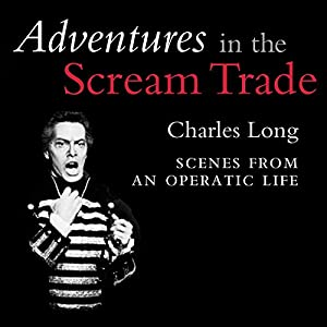 Adventures in the Scream Trade: Scenes from an Operatic Life Audiobook