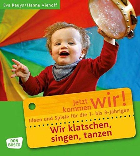 Wir klatschen, singen, tanzen: Ideen und Spiele für die 1- bis 3-Jährigen. Jetzt kommen wir! (Jetzt kommen wir! - Spiele und Ideen für die 1- bis 3-jährigen)