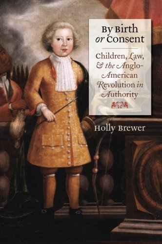 By Birth or Consent: Children, Law, and the Anglo-American Revolution in Authority (Published by the Omohundro Institute of Early American History and ... and the University of North Carolina Press)