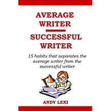 Average Writer, Successful Writer: 15 habits that separates the average writer from the successful writer - how to be a best selling author