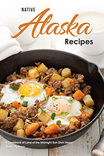 Native Alaska Recipes: A Cookbook of Land of the Midnight Sun Dish Ideas!
