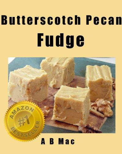 (Butterscotch Pecan Fudge (My Famous Fudge Recipes Book 1))