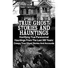 True Ghost Stories And Hauntings: Horrifying True Paranormal Hauntings From The Last 300 Years: Creepy True Ghost Stories And Accounts (Bizarre True Stories)
