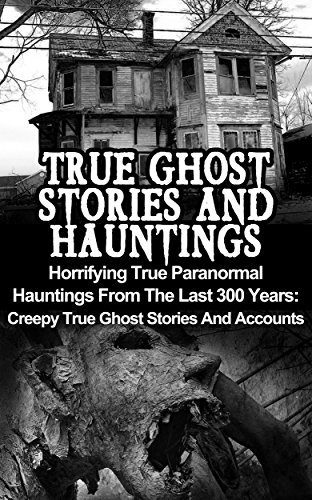 [B.O.O.K] True Ghost Stories And Hauntings: Horrifying True Paranormal Hauntings From The Last 300 Years: Cree DOC