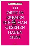 111 Orte in Bremen, die man gesehen haben muss: Reiseführer