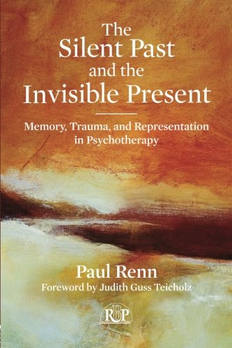 The Silent Past and the Invisible Present: Memory, Trauma, and Representation in Psychotherapy (Relational Perspectives Book Series) - Invisible Present